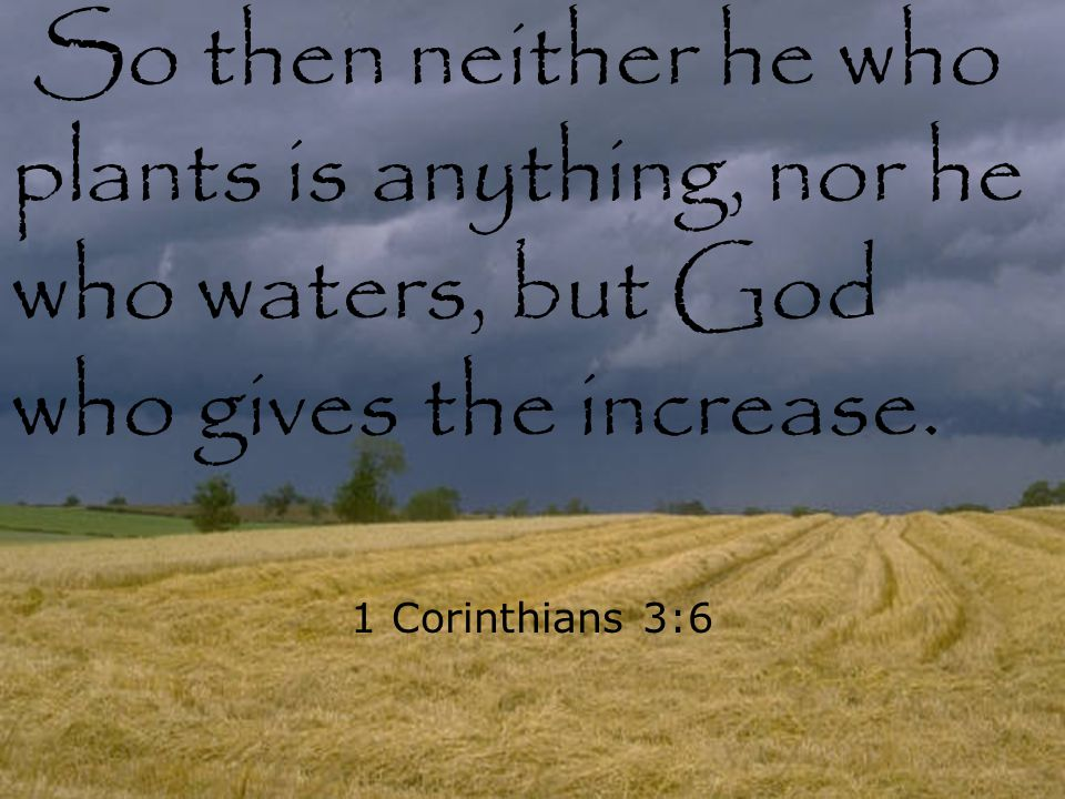 So then neither he who plants is anything, nor he who waters, but God who gives the increase.