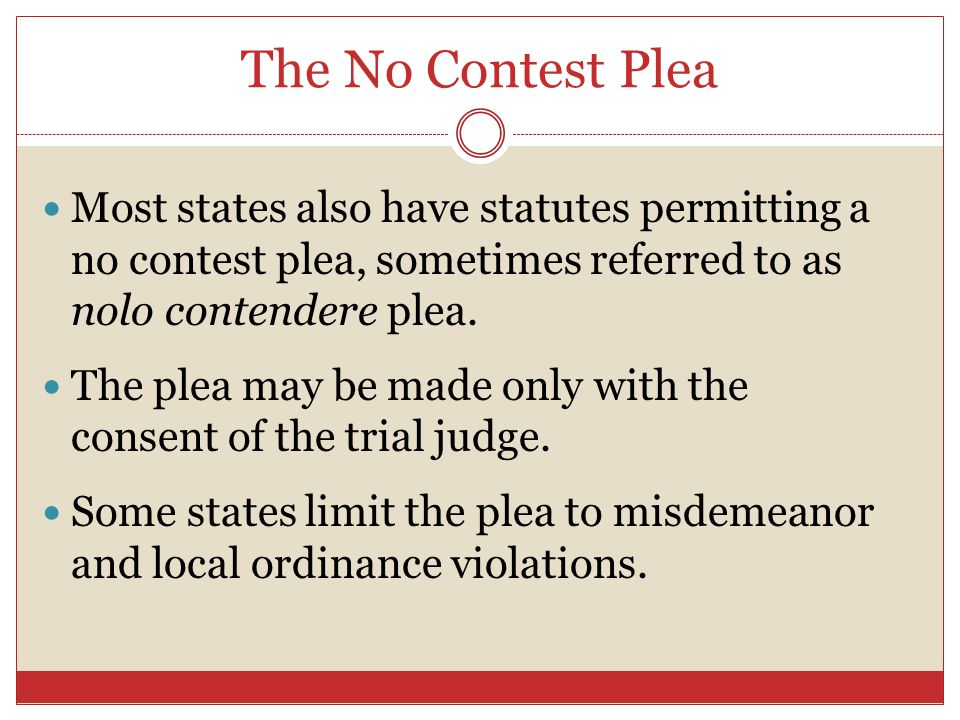 The No Contest Plea Most states also have statutes permitting a no contest plea, sometimes referred to as nolo contendere plea.
