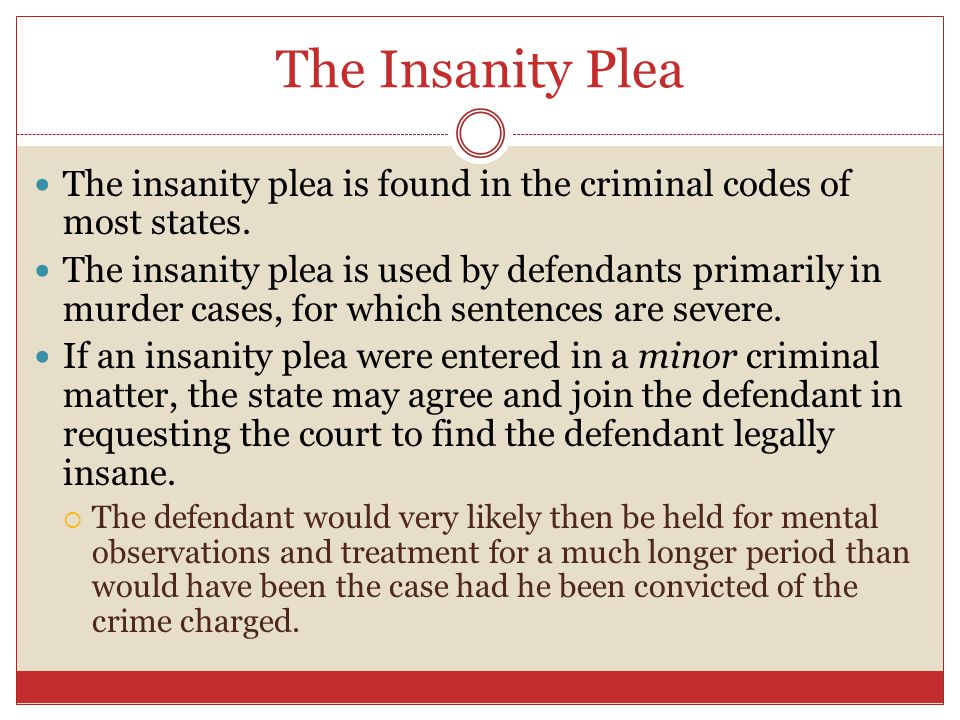The Insanity Plea The insanity plea is found in the criminal codes of most states.