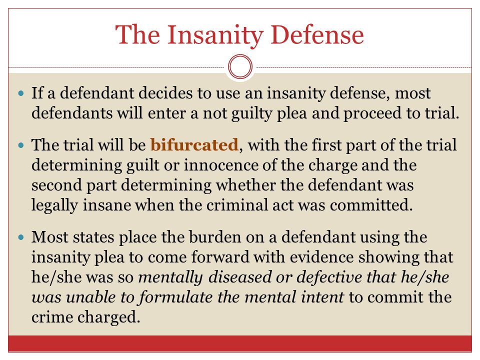 The Insanity Defense If a defendant decides to use an insanity defense, most defendants will enter a not guilty plea and proceed to trial.