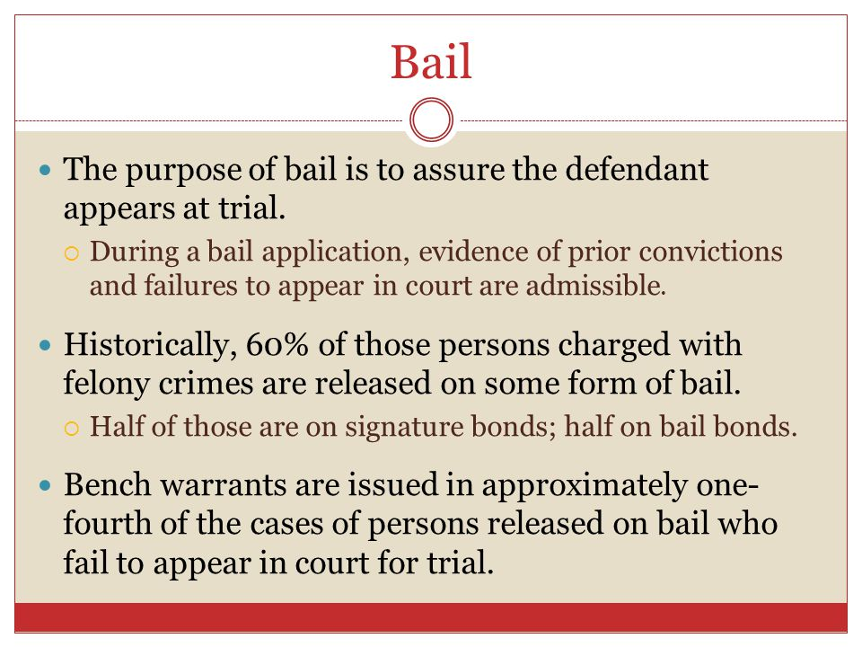Bail The purpose of bail is to assure the defendant appears at trial.