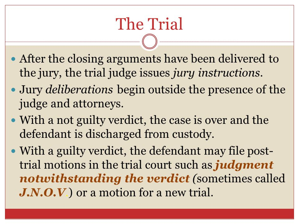 The Trial After the closing arguments have been delivered to the jury, the trial judge issues jury instructions.