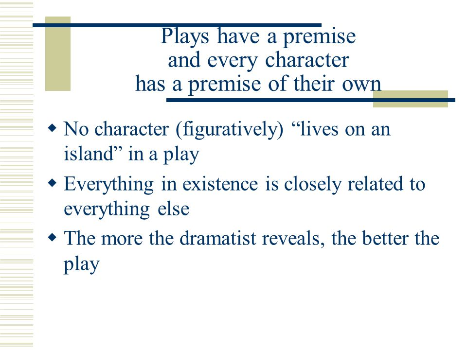 Plays have a premise and every character has a premise of their own