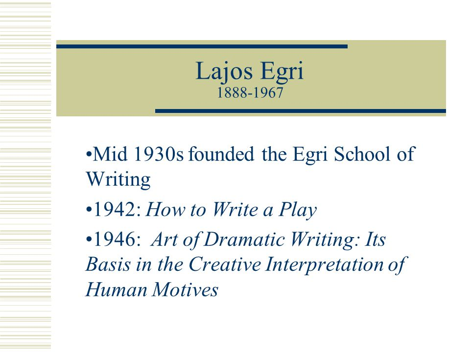 Lajos Egri 1888-1967 Mid 1930s founded the Egri School of Writing