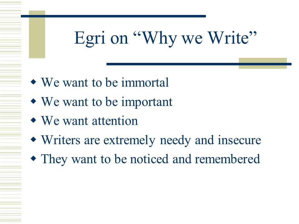 Egri on Why we Write We want to be immortal We want to be important