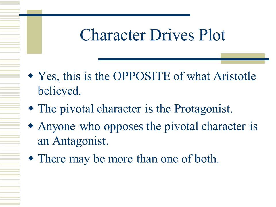 Character Drives Plot Yes, this is the OPPOSITE of what Aristotle believed. The pivotal character is the Protagonist.