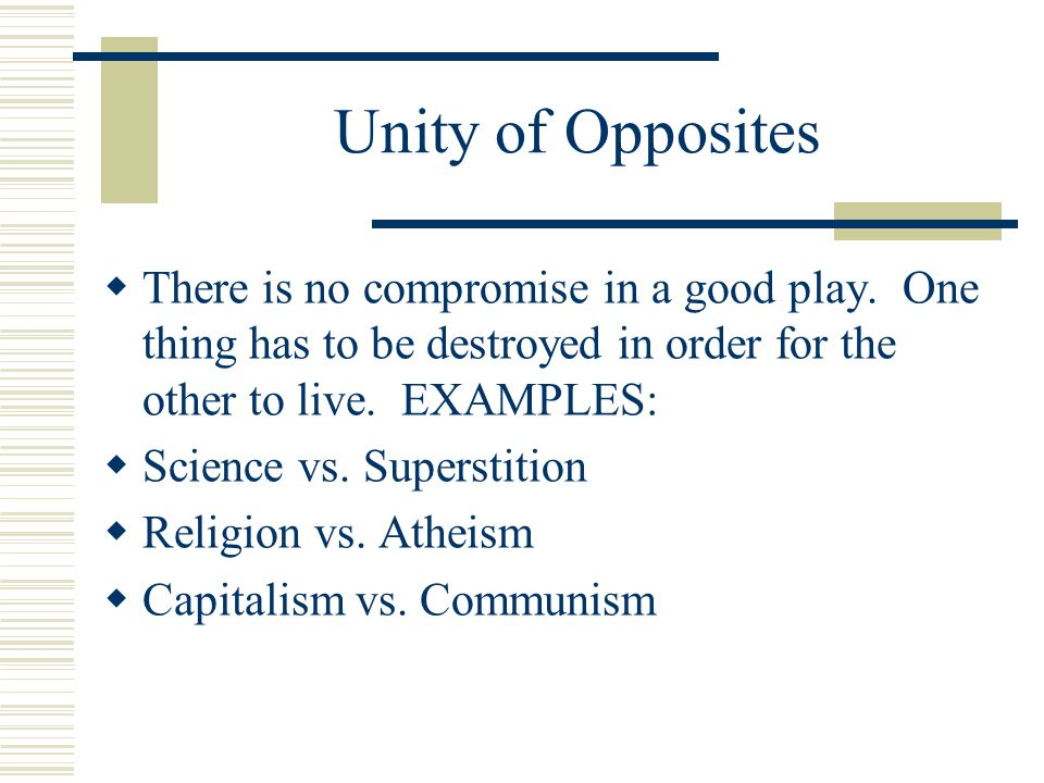 Unity of Opposites There is no compromise in a good play. One thing has to be destroyed in order for the other to live. EXAMPLES:
