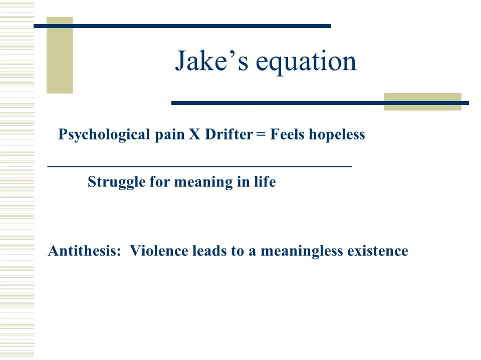 Jake's equation Psychological pain X Drifter = Feels hopeless