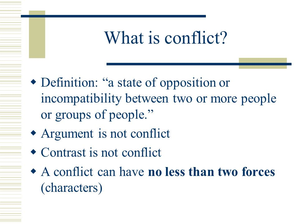 What is conflict Definition: a state of opposition or incompatibility between two or more people or groups of people.