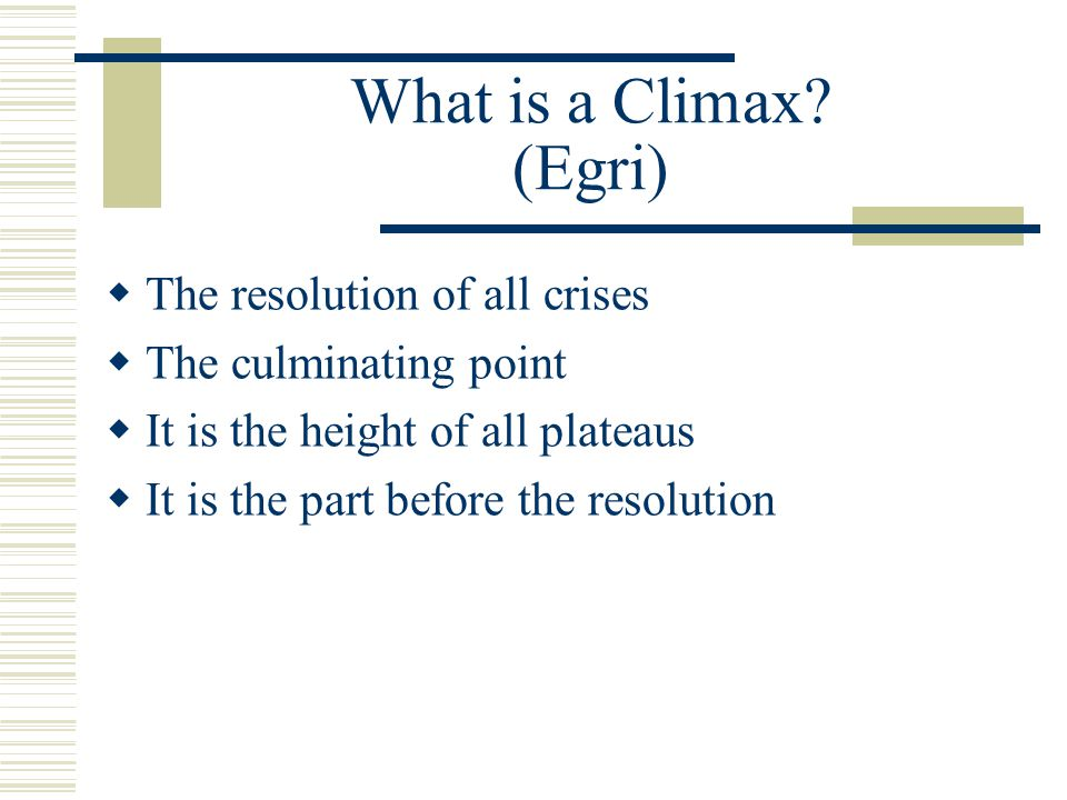 What is a Climax (Egri) The resolution of all crises