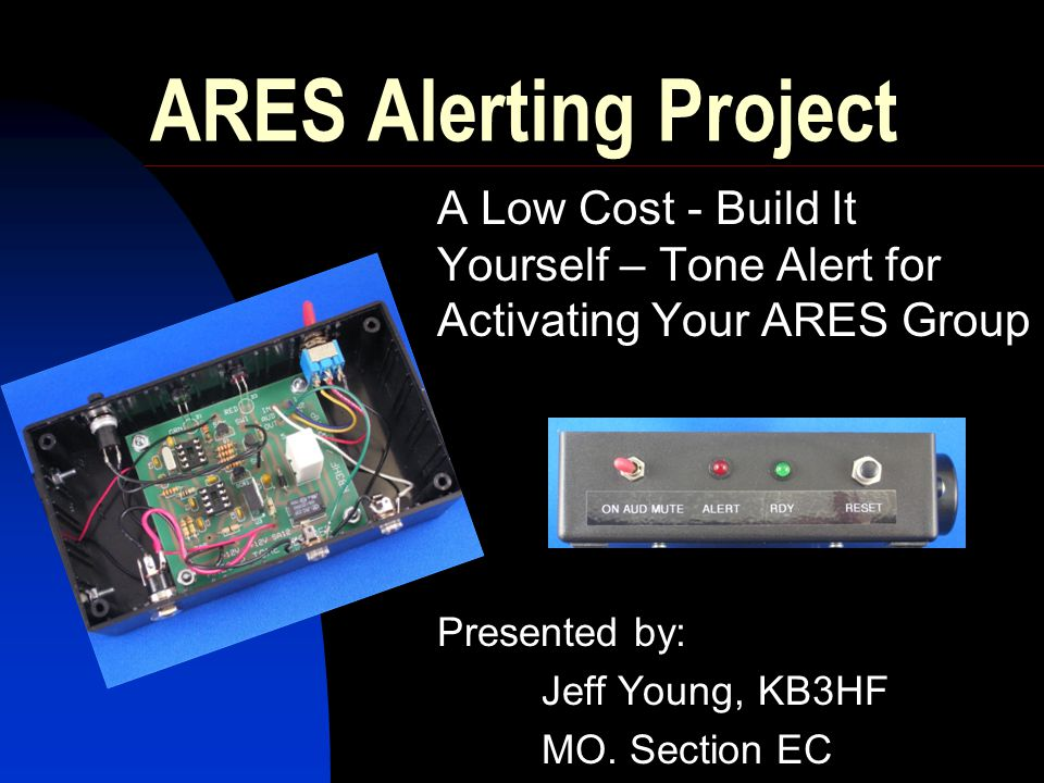 ARES Alerting Project A Low Cost - Build It Yourself – Tone Alert for Activating Your ARES Group. Presented by: