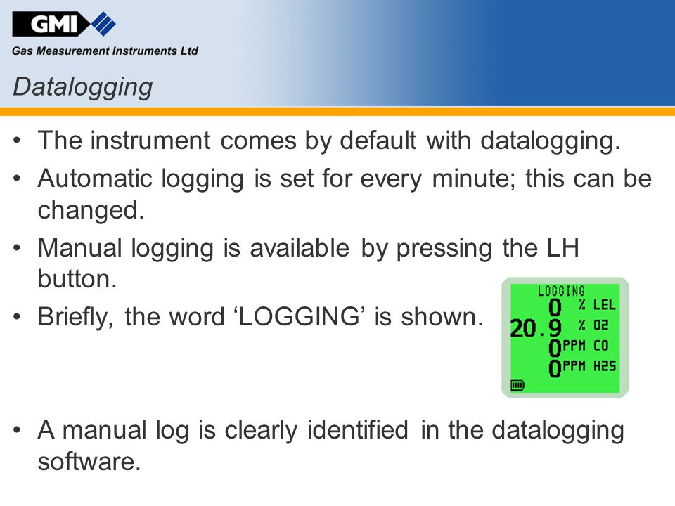 Datalogging The instrument comes by default with datalogging. Automatic logging is set for every minute; this can be changed.