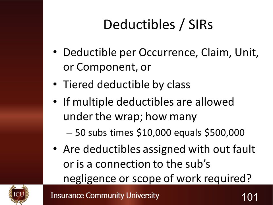 Deductibles / SIRs Deductible per Occurrence, Claim, Unit, or Component, or. Tiered deductible by class.