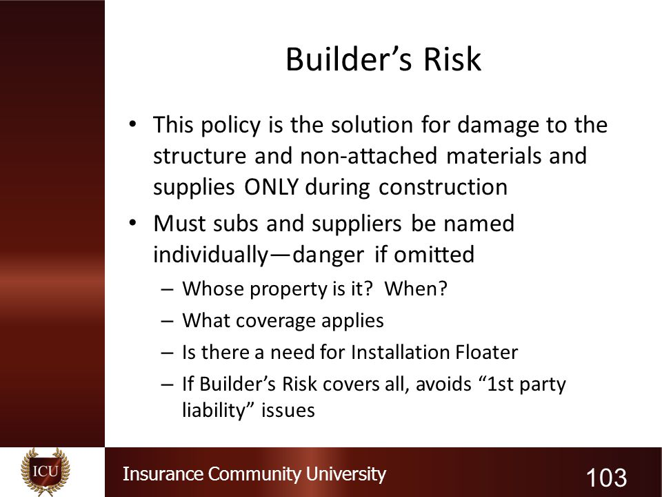 Builder's Risk This policy is the solution for damage to the structure and non-attached materials and supplies ONLY during construction.