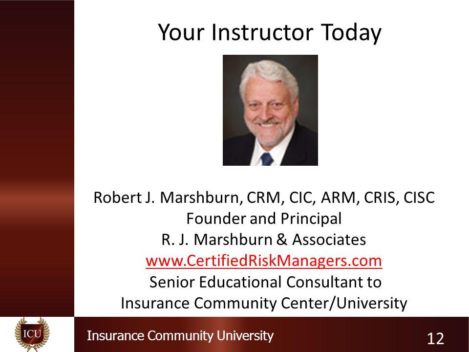 Your Instructor Today Robert J. Marshburn, CRM, CIC, ARM, CRIS, CISC