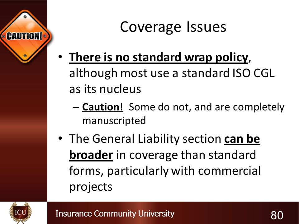 Coverage Issues There is no standard wrap policy, although most use a standard ISO CGL as its nucleus.