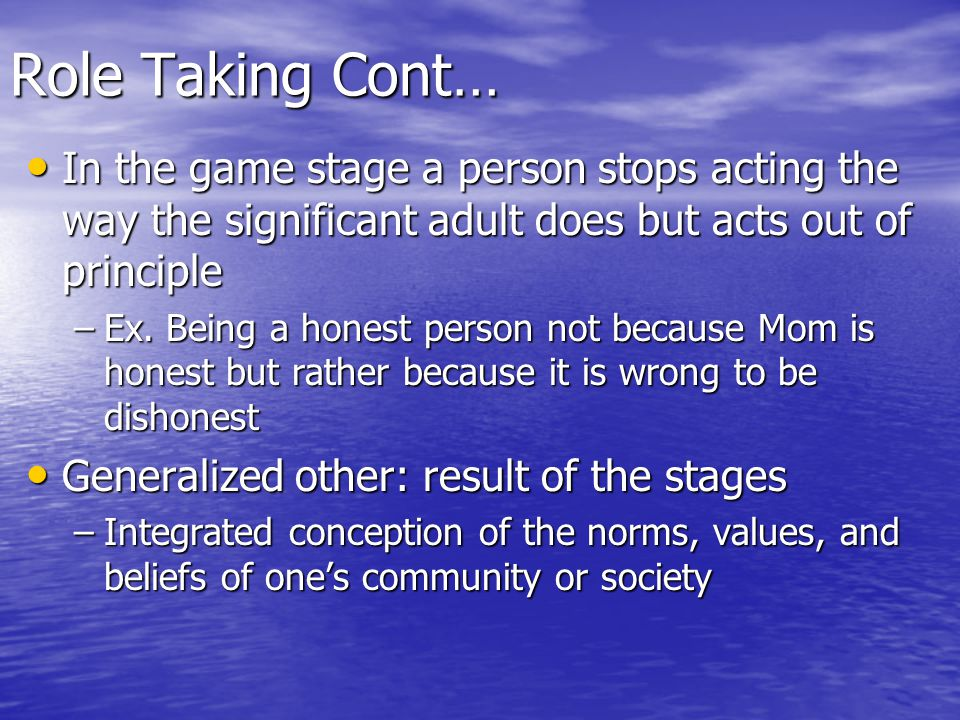Role Taking Cont… In the game stage a person stops acting the way the significant adult does but acts out of principle.