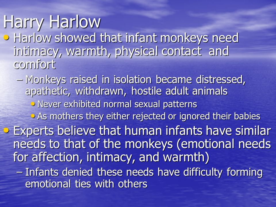 Harry Harlow Harlow showed that infant monkeys need intimacy, warmth, physical contact and comfort.