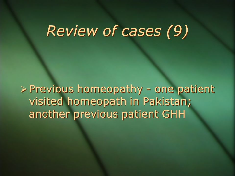 Review of cases (9) Previous homeopathy - one patient visited homeopath in Pakistan; another previous patient GHH.