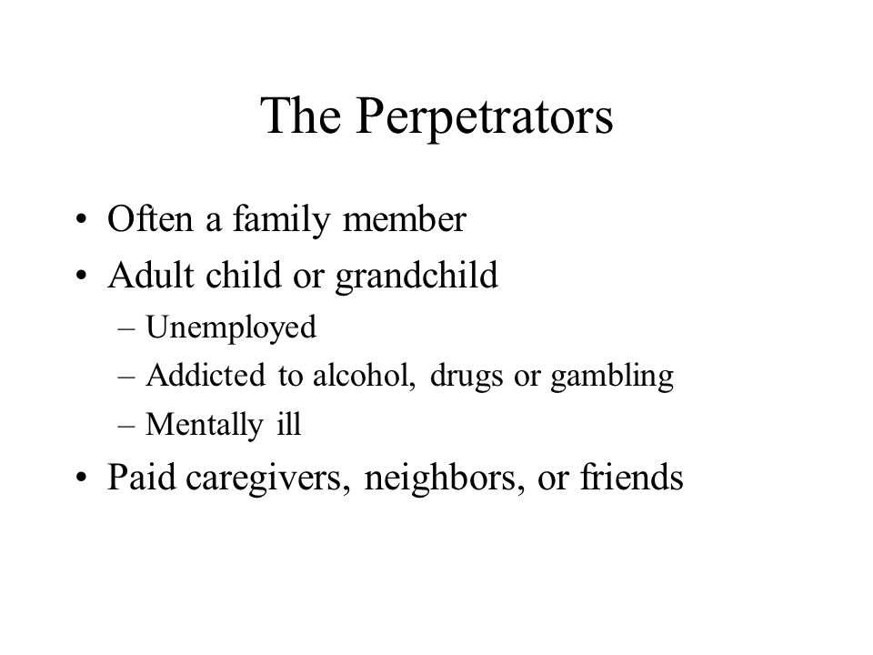 The Perpetrators Often a family member Adult child or grandchild
