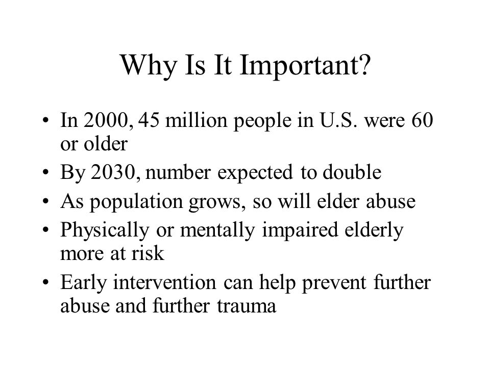 Why Is It Important In 2000, 45 million people in U.S. were 60 or older. By 2030, number expected to double.