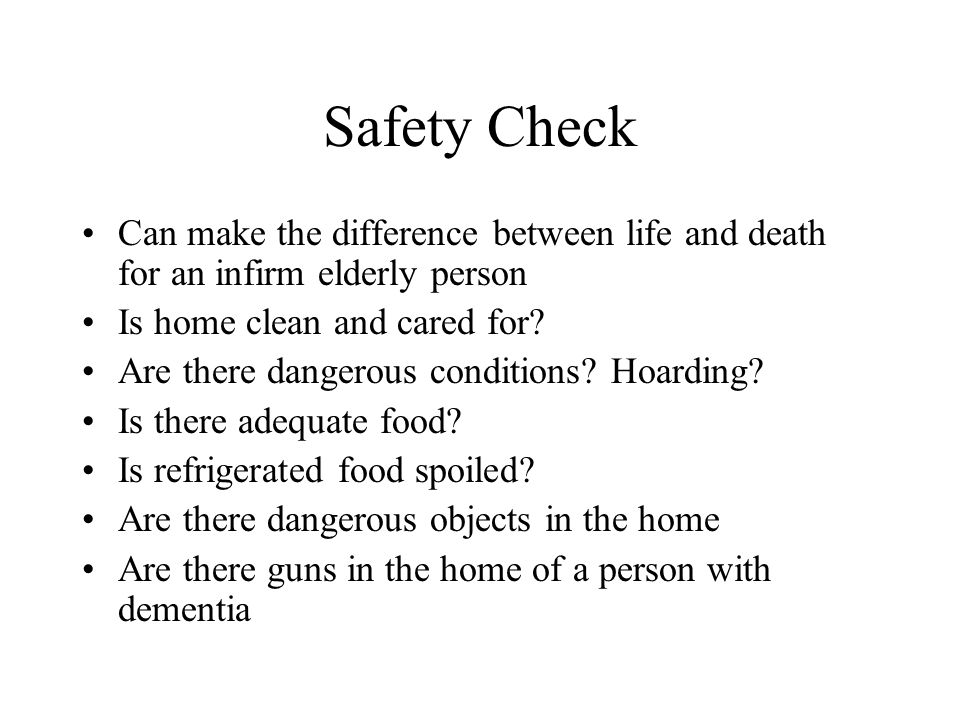 Safety Check Can make the difference between life and death for an infirm elderly person. Is home clean and cared for