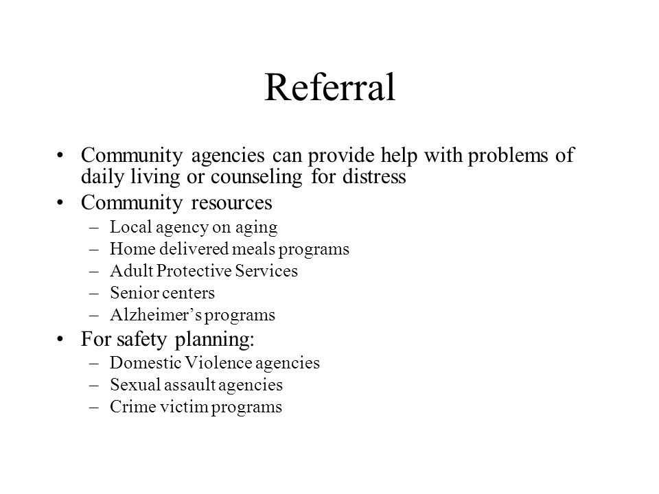 Referral Community agencies can provide help with problems of daily living or counseling for distress.