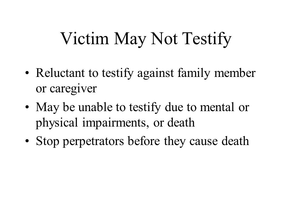 Victim May Not Testify Reluctant to testify against family member or caregiver.