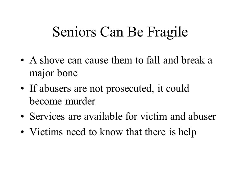 Seniors Can Be Fragile A shove can cause them to fall and break a major bone. If abusers are not prosecuted, it could become murder.