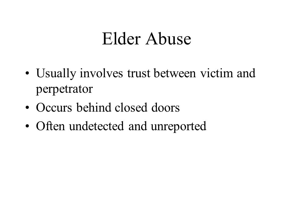 Elder Abuse Usually involves trust between victim and perpetrator