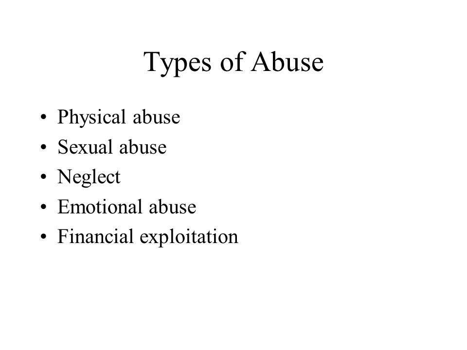 Types of Abuse Physical abuse Sexual abuse Neglect Emotional abuse