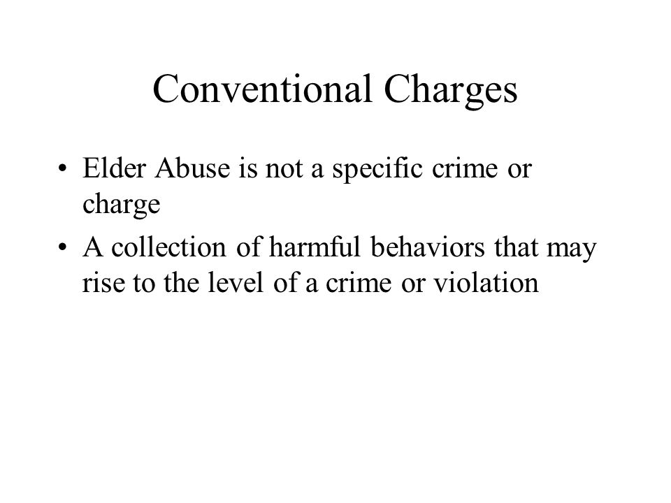 Conventional Charges Elder Abuse is not a specific crime or charge
