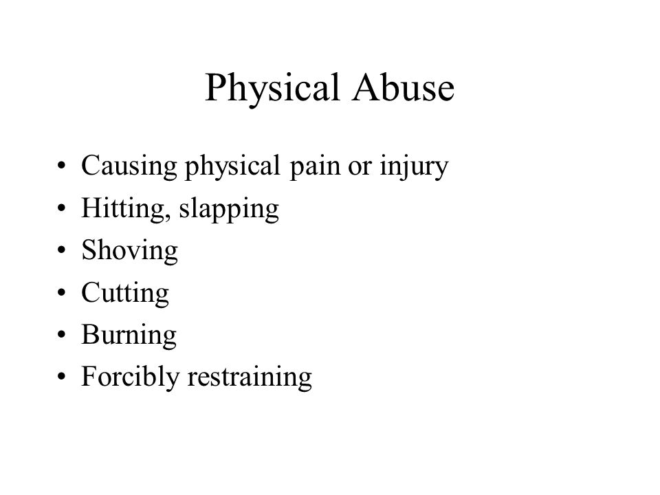 Physical Abuse Causing physical pain or injury Hitting, slapping