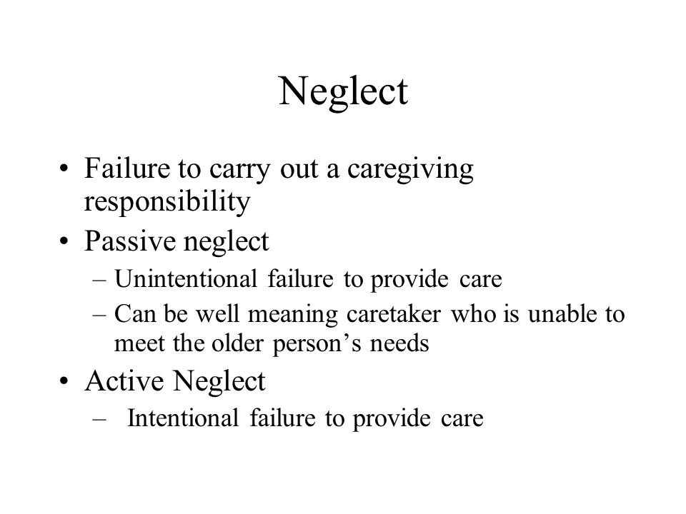 Neglect Failure to carry out a caregiving responsibility