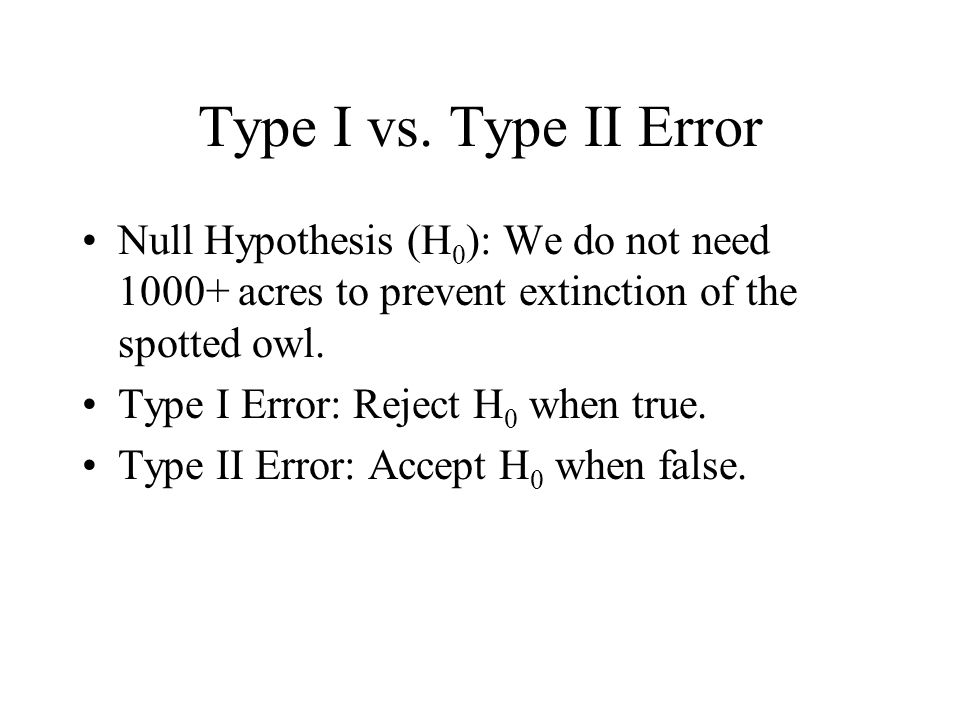 Type I vs. Type II Error Null Hypothesis (H0): We do not need 1000+ acres to prevent extinction of the spotted owl.