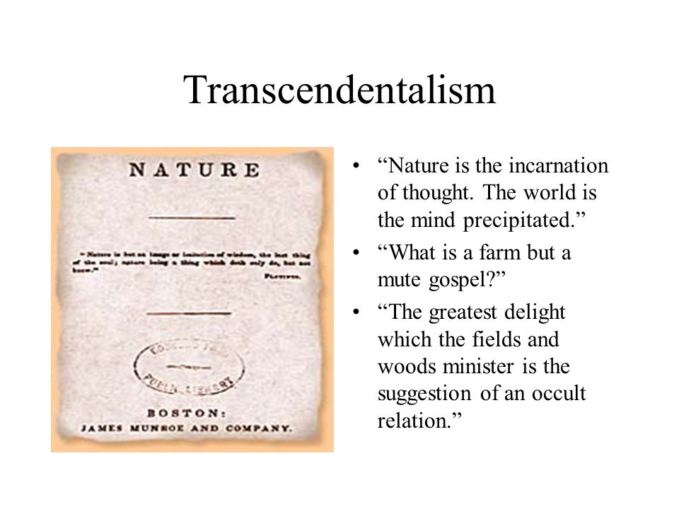 Transcendentalism Nature is the incarnation of thought. The world is the mind precipitated. What is a farm but a mute gospel