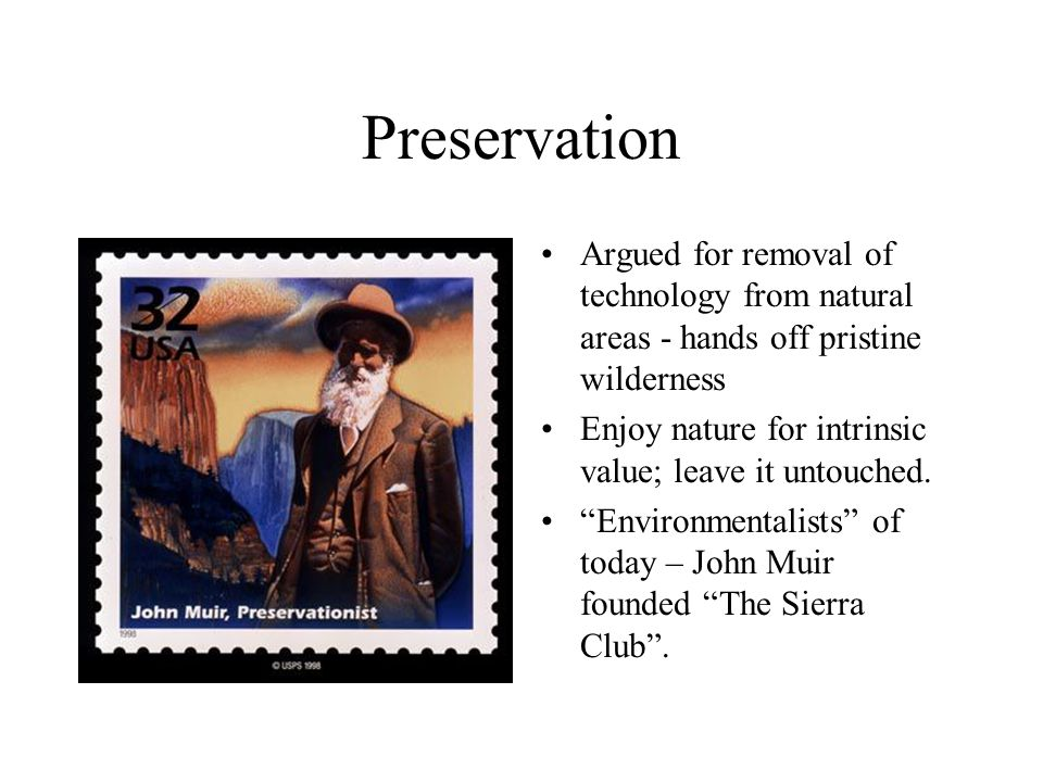 Preservation Argued for removal of technology from natural areas - hands off pristine wilderness.
