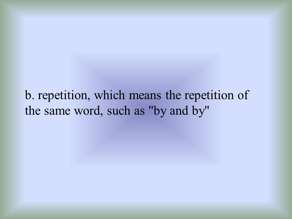 b. repetition, which means the repetition of the same word, such as by and by