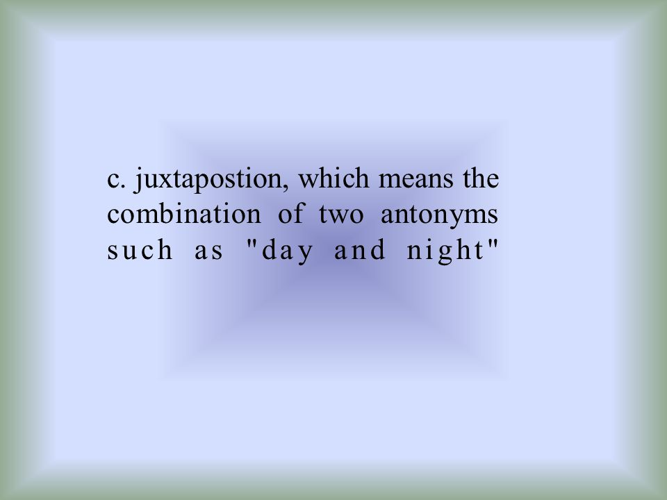c. juxtapostion, which means the combination of two antonyms such as day and night