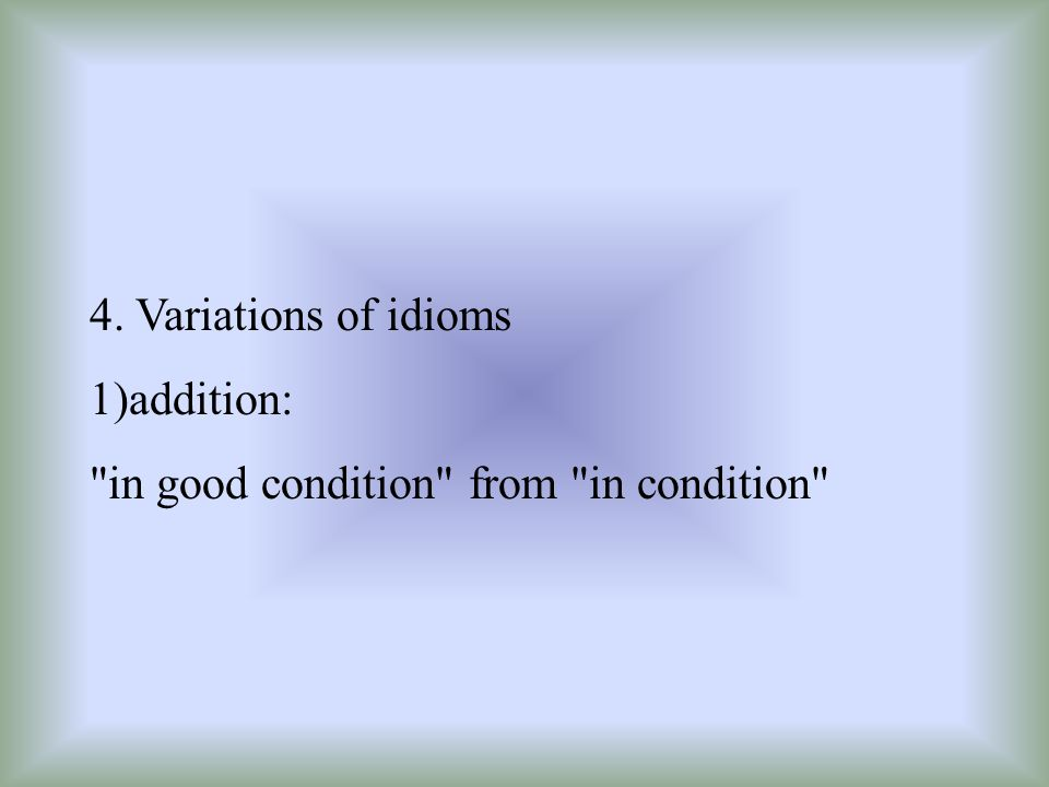 4. Variations of idioms 1)addition: in good condition from in condition