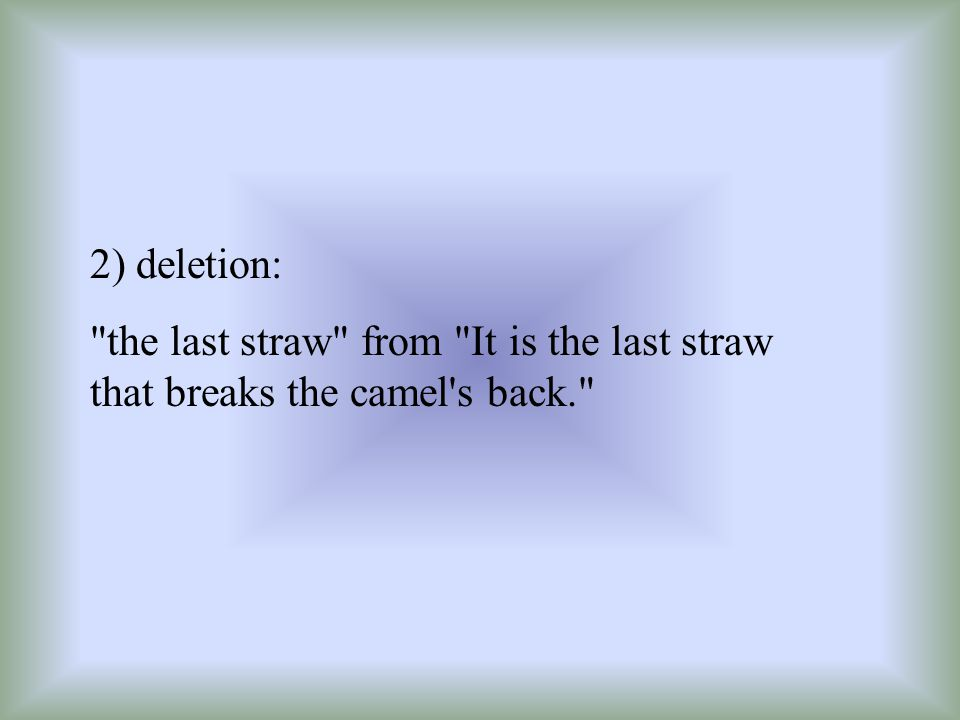 2) deletion: the last straw from It is the last straw that breaks the camel s back.
