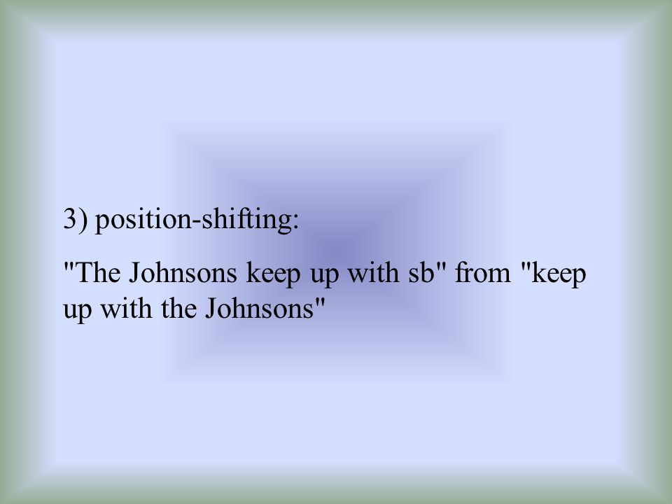 3) position-shifting: The Johnsons keep up with sb from keep up with the Johnsons