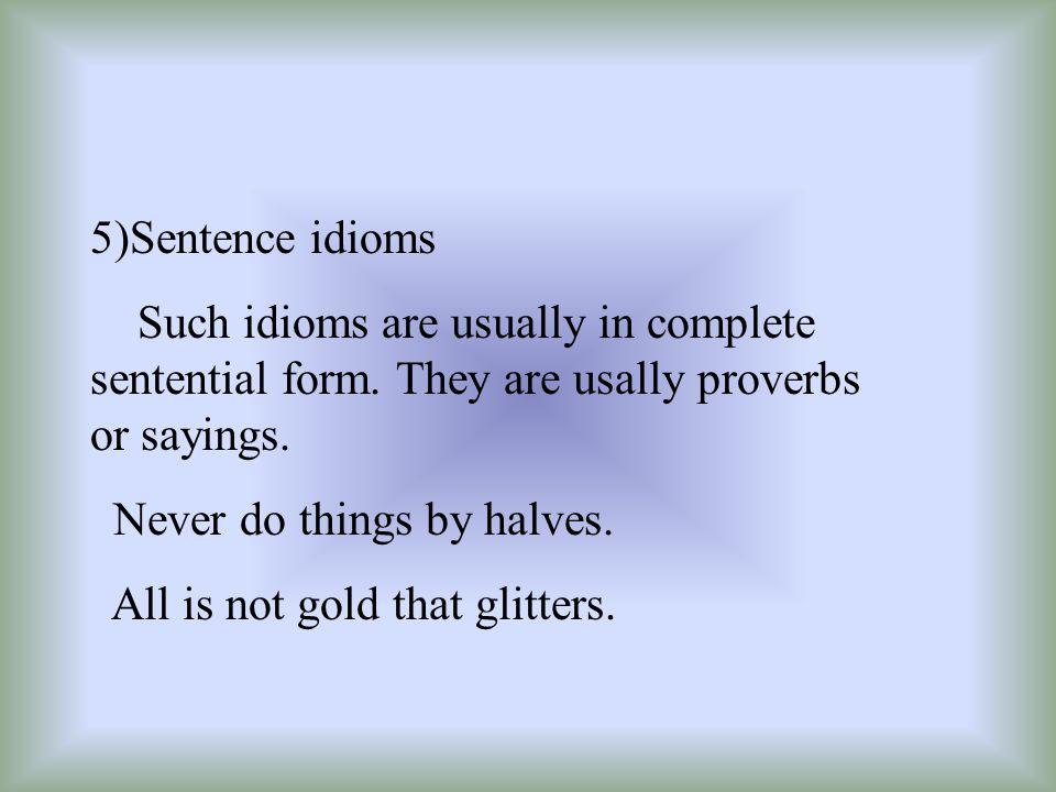 5)Sentence idioms Such idioms are usually in complete sentential form. They are usally proverbs or sayings.
