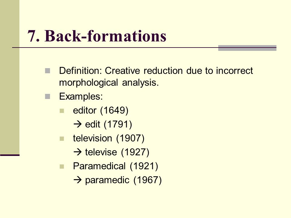 7. Back-formations Definition: Creative reduction due to incorrect morphological analysis. Examples:
