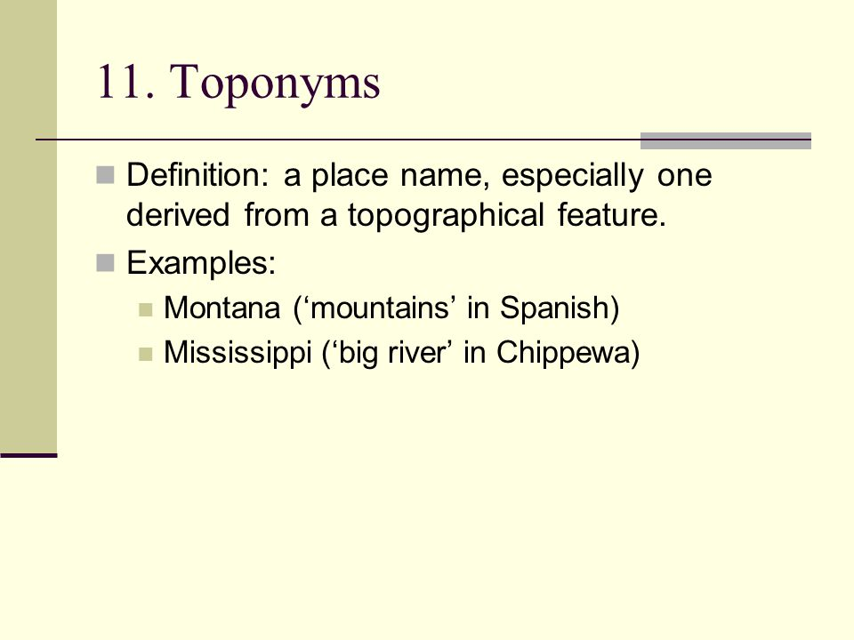 11. Toponyms Definition: a place name, especially one derived from a topographical feature. Examples:
