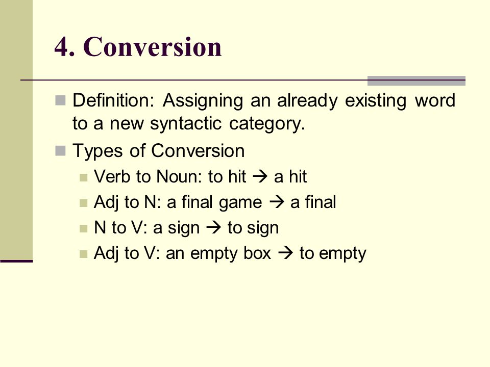 4. Conversion Definition: Assigning an already existing word to a new syntactic category. Types of Conversion.