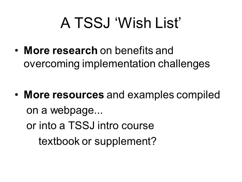 A TSSJ 'Wish List' More research on benefits and overcoming implementation challenges. More resources and examples compiled.