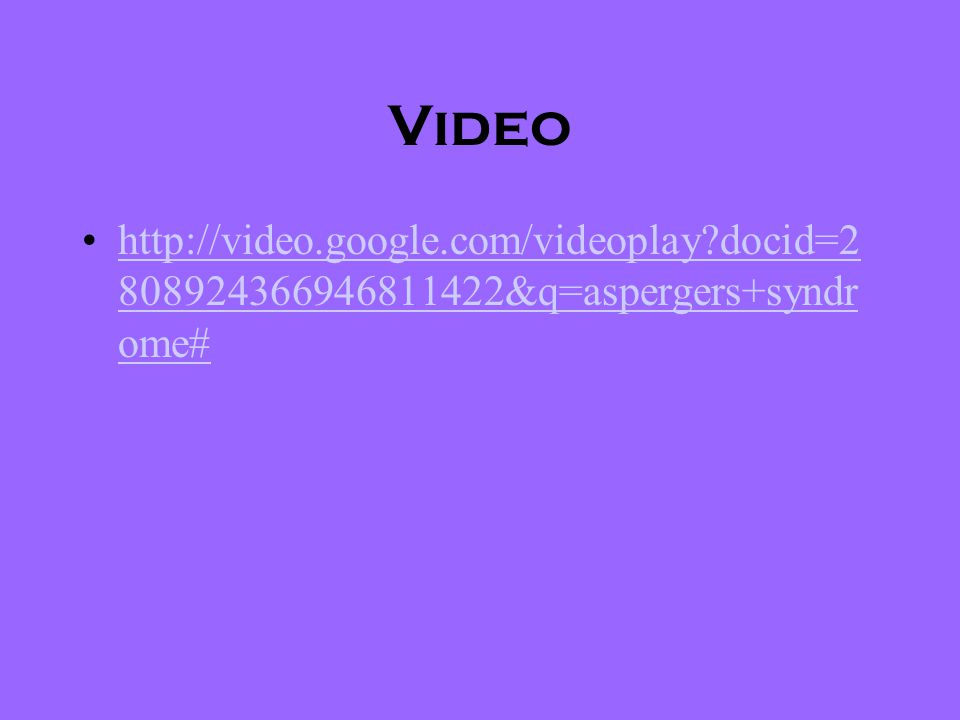 Video http://video.google.com/videoplay docid=2808924366946811422&q=aspergers+syndrome#