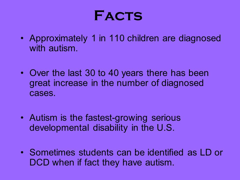 Facts Approximately 1 in 110 children are diagnosed with autism.