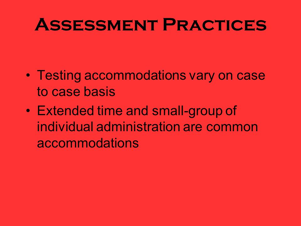 Assessment Practices Testing accommodations vary on case to case basis